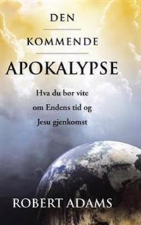 Den Kommende Apokalypse: Hva Du Bør Vite Om Endens Tid Og Jesu Gjenkomst