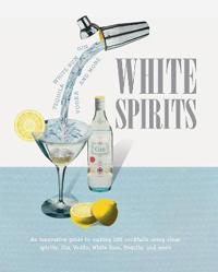 White Spirits: An Innovative, Cost-Effective Guide to Making 100 Cocktails Using Clear Spirits: Gin, Vodka, White Rum, Tequila, and M