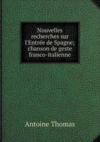 Nouvelles Recherches Sur L'Entree de Spagne; Chanson de Geste Franco-Italienne