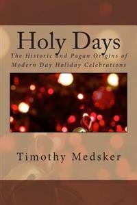 Holy Days: The Historic and Pagan Origins of Modern Day Holiday Celebrations