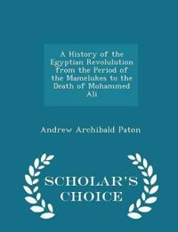 A History of the Egyptian Revolulution from the Period of the Mamelukes to the Death of Mohammed Ali - Scholar's Choice Edition