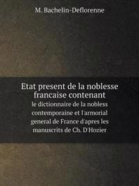 Etat Present de La Noblesse Francaise Contenant Le Dictionnaire de La Nobless Contemporaine Et L'Armorial General de France D'Apres Les Manuscrits de Ch. D'Hozier