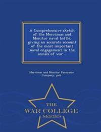 A Comprehensive Sketch of the Merrimac and Monitor Naval Battle, Giving an Accurate Account of the Most Important Naval Engagement in the Annals of War .. - War College Series
