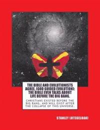 The Bible and Evolutionists Agree. (God Guided Evolution): The Bible Even Talks about Life Before the Big Bang.: Christians Existed Before the Big Ban