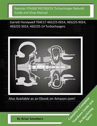 Navistar Dta360 991700c91 Turbocharger Rebuild Guide and Shop Manual: Garrett Honeywell T04e17 465225-0014, 465225-9014, 465225-5014, 465225-14 Turboc