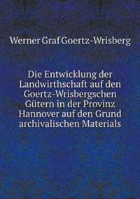 Die Entwicklung Der Landwirthschaft Auf Den Goertz-Wrisbergschen Gutern in Der Provinz Hannover Auf Den Grund Archivalischen Materials