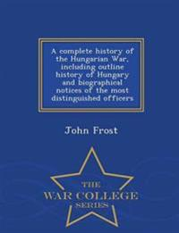 A Complete History of the Hungarian War, Including Outline History of Hungary and Biographical Notices of the Most Distinguished Officers - War College Series