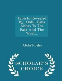 Tablets Revealed by Abdul Baha Abbas to the East and the West... - Scholar's Choice Edition