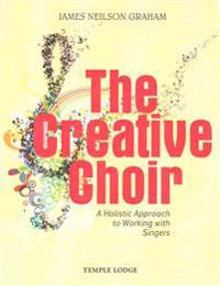 The Creative Choir: A Holistic Approach to Working with Singers