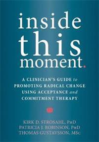 Inside This Moment: A Clinician's Guide to Promoting Radical Change Using Acceptance and Commitment Therapy