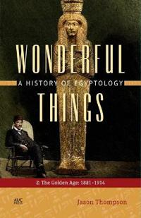 Wonderful Things: A History of Egyptology: 2: The Golden Age: 1881-1914