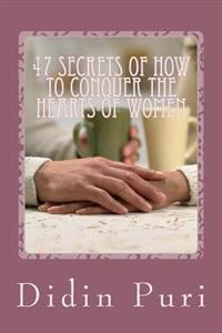 47 Secrets of How to Conquer the Hearts of Women: Highly Recommended for You as an Adventurous Love Especially for Beginners Who Want to Get the Love