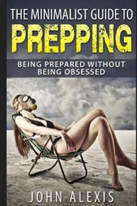 The Minimalist Guide to Prepping: Being Prepared Without Being Obsessed: Prepper & Survival Training Just in Case the Shtf Off the Grid, Practical Pre