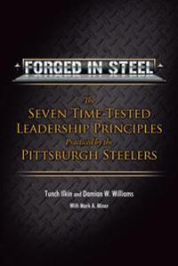 Forged in Steel: The Seven Time-Tested Leadership Principles Practiced by the Pittsburgh Steelers