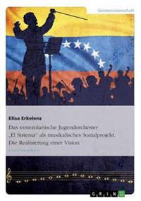 Das Venezolanische Jugendorchester -El Sistema- ALS Musikalisches Sozialprojekt. Die Realisierung Einer Vision
