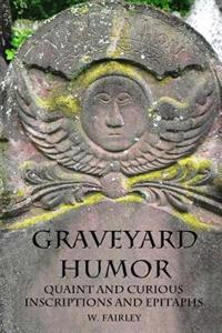 Graveyard Humor: Quaint and Curious Inscriptions and Epitaphs
