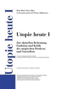 Utopie Heute I: Zur Aktuellen Bedeutung, Funktion Und Kritik Des Utopischen Denkens Und Vorstellens