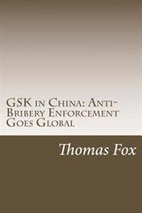 Gsk in China: Anti-Bribery Enforcement Goes Global