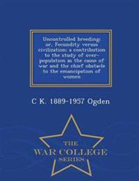 Uncontrolled Breeding; Or, Fecundity Versus Civilization; A Contribution to the Study of Over-Population as the Cause of War and the Chief Obstacle to the Emancipation of Women - War College Series