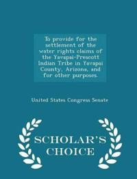 To Provide for the Settlement of the Water Rights Claims of the Yavapai-Prescott Indian Tribe in Yavapai County, Arizona, and for Other Purposes. - Scholar's Choice Edition