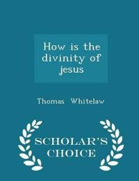 How Is the Divinity of Jesus - Scholar's Choice Edition