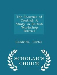 The Frontier of Control; A Study in British Workshop Politics - Scholar's Choice Edition