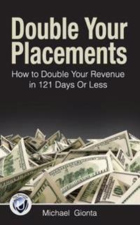 Double Your Placements: How to Double Your Revenue in 121 Days or Less