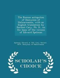The Roman Antiquities of Dionysius of Halicarnassus, with an English Translation by Earnest Cary, PH. D., on the Basis of the Version of Edward Spelman - Scholar's Choice Edition