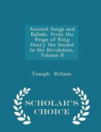 Ancient Songs and Ballads, from the Reign of King Henry the Second to the Revolution, Volume II - Scholar's Choice Edition