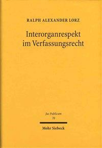 Interorganrespekt Im Verfassungsrecht: Funktionenzuordnung, Rucksichtnahmegebote Und Kooperationsverpflichtungen