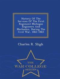 History of the Services of the First Regiment Michigan Engineers and Mechanics, During the Civil War, 1861-1865 - War College Series
