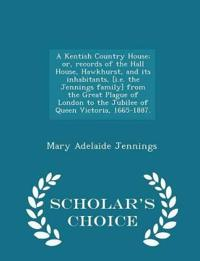 A Kentish Country House; Or, Records of the Hall House, Hawkhurst, and Its Inhabitants, [I.E. the Jennings Family] from the Great Plague of London to the Jubilee of Queen Victoria, 1665-1887. - Scholar's Choice Edition
