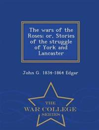 The Wars of the Roses; Or, Stories of the Struggle of York and Lancaster - War College Series