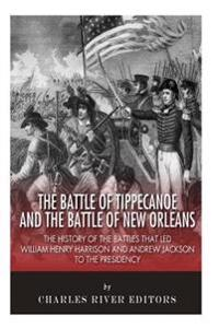 The Battle of Tippecanoe and the Battle of New Orleans: The History of the Battles That Led William Henry Harrison and Andrew Jackson to the Presidenc