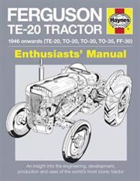 Ferguson Te-20 Tractor - 1946 Onwards (Te-20, To-20, To-30, To-35, Ff-30): An Insight Into the Engineering, Development, Production and Uses of the Wo