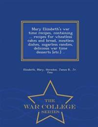 Mary Elizabeth's War Time Recipes, Containing ... Recipes for Wheatless Cakes and Bread, Meatless Dishes, Sugarless Candies, Delicious War Time Desserts [Etc.] .. - War College Series
