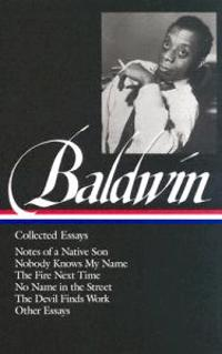James Baldwin: Collected Essays: Notes of a Native Son / Nobody Knows My Name / The Fire Next Time / No Name in the Street / The Devil Finds Work