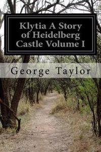 Klytia a Story of Heidelberg Castle Volume I
