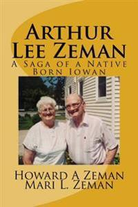 Arthur Lee Zeman: A Saga of a Native Born Iowan
