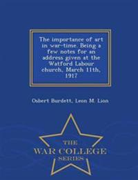 The Importance of Art in War-Time. Being a Few Notes for an Address Given at the Watford Labour Church, March 11th, 1917 - War College Series