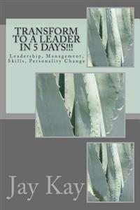 Transform to a Leader in 5 Days!!!: Leadership, Management, Skills, Personality Change
