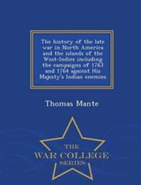 The History of the Late War in North America and the Islands of the West-Indies Including the Campaigns of 1763 and 1764 Against His Majesty's Indian Enemies - War College Series