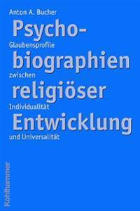 Psychobiographien Religioser Enwicklung: Glaubensprofile Zwischen Individualitat Und Universalitat