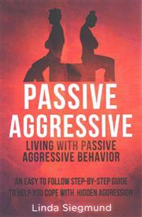 Passive Aggressive: Living with Passive Aggressive Behavior an Easy to Follow Step-By-Step Guide to Help You Cope with Hidden Aggression