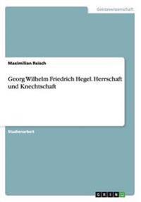 Georg Wilhelm Friedrich Hegel. Herrschaft Und Knechtschaft