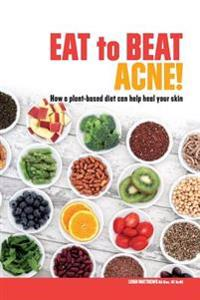 Eat to Beat Acne!: How a Plant-Based Diet Can Help Heal Your Skin.