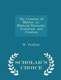 The Creation of Matter; Or, Material Elements, Evolution, and Creation - Scholar's Choice Edition