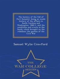 The History of the Fall of Fort Sumpter; Being an Inside History of the Affairs in South Carolina and Washington, 1860-1, and the Conditions and Events in the South Which Brought on the Rebellion; The Genesis of the Civil War - War College Series