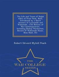The Life and Times of Ralph Allen of Prior Park, Bath, Introduced by a Short Account of Lyncombe and Widcombe, with Notices of His Contemporaries, Including Bishop Warburton, Bennet of Widcombe House, Beau Nash, Etc - War College Series