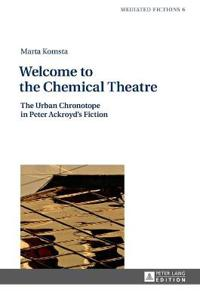 Welcome to the Chemical Theatre: The Urban Chronotope in Peter Ackroyd's Fiction